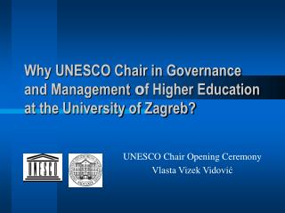 Why UNESCO Chair in Governance and Management  o f Higher Education at the University of Zagreb?
