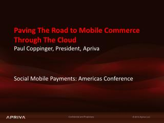 Paving The Road to Mobile Commerce  Through The Cloud  Paul Coppinger, President,  Apriva