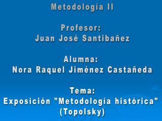Metodología II Profesor:  Juan José Santibañez Alumna:  Nora Raquel Jiménez Castañeda Tema: