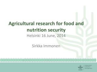 Agricultural research for food and nutrition security Helsinki 16 June, 2014 Sirkka  Immonen