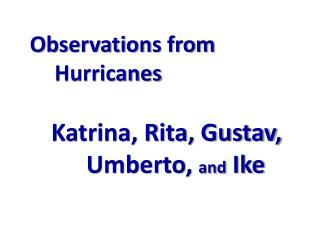 Observations from Hurricanes Katrina, Rita, Gustav,    Umberto,  and  Ike