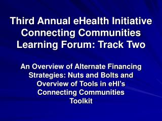 Third Annual eHealth Initiative Connecting Communities Learning Forum: Track Two  An Overview of Alternate Financing  St