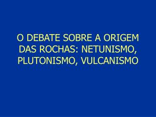 O DEBATE SOBRE A ORIGEM DAS ROCHAS: NETUNISMO, PLUTONISMO, VULCANISMO