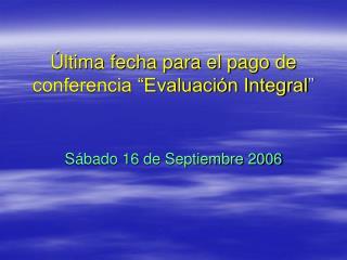 """Última fecha para el pago de conferencia """"Evaluación Integral """""""