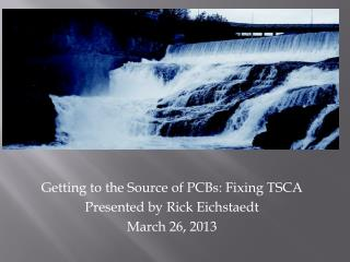 Getting to the Source of PCBs: Fixing TSCA Presented by Rick Eichstaedt March 26, 2013
