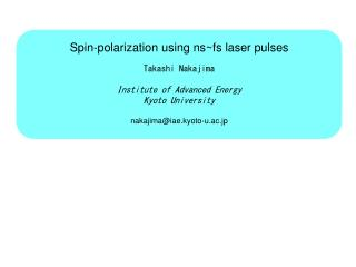 Spin-polarization using ns~fs laser pulses Takashi Nakajima Institute of Advanced Energy