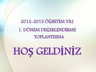 2012-2013 ÖĞRETİM YILI  1. DÖNEM DEĞERLENDİRME TOPLANTISINA  HOŞ GELDİNİZ