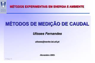 MÉTODOS DE MEDIÇÃO DE CAUDAL Ulisses Fernandes ulisses@navier.ist.utl.pt -Novembro 2003-