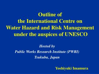 Hosted by Public Works Research Institute (PWRI) Tsukuba, Japan Yoshiyuki Imamura