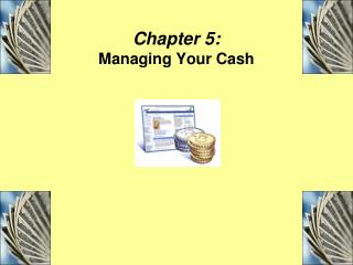 Chapter 5:  Managing Your Cash