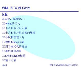 目标 本课中,你将学习 : WML 的结构 卡片和卡片组元素 卡片和卡片组元素的属性 导航和管理卡片 模板和 noop 元素 用于格式化的标签 事件处理程序 href 和 anchor 标签