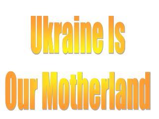 Ukraine Is Our Motherland