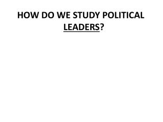 HOW DO WE STUDY POLITICAL  LEADERS ?
