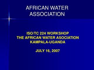 ISO/TC 224 WORKSHOP THE AFRICAN WATER ASOCIATION   KAMPALA-UGANDA JULY 16, 2007