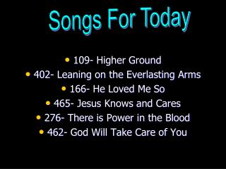 109- Higher Ground  402- Leaning on the Everlasting Arms  166- He Loved Me So