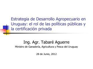 Ing. Agr. Tabaré Aguerre Ministro de Ganadería, Agricultura y Pesca del Uruguay 28 de Junio, 2012