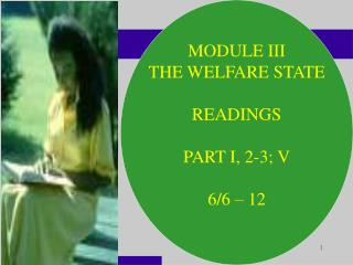 MODULE III THE WELFARE STATE READINGS PART I, 2-3; V 6/6 – 12