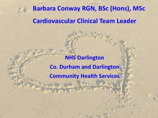 Barbara Conway RGN, BSc (Hons), MSc Cardiovascular Clinical Team Leader NHS Darlington