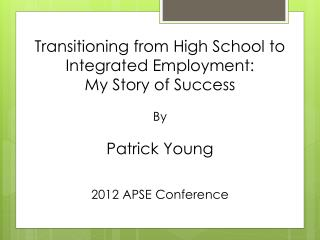 Transitioning from High School to Integrated Employment:  My Story of Success By Patrick Young