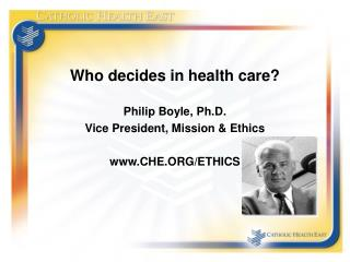 Who decides in health care? Philip Boyle, Ph.D. Vice President, Mission & Ethics