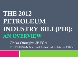 The 2012 Petroleum Industry Bill(PIB):  An overview