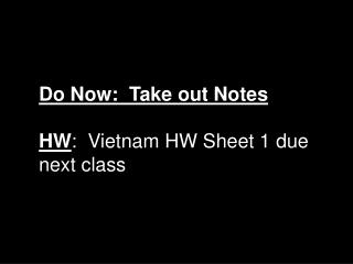 Do Now:  Take out Notes HW :  Vietnam HW Sheet 1 due next class