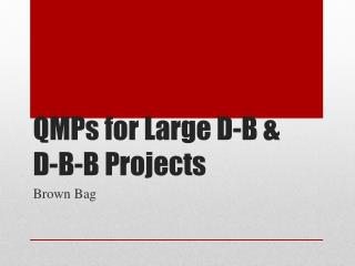 QMPs for Large D-B &  D-B-B Projects