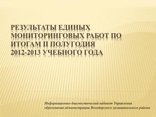 Результаты единых мониторинговых работ по итогам  II  полугодия  2012-2013 учебного года