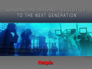 LEADING THE INTERNET EVOLUTION TO THE NEXT GENERATION