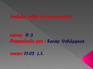 Trabajo wikis de informática tarea:   # 3 Presentado por :  Saray  Velásquez curso: 11-02  j. t.