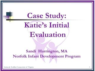 Case Study: Katie's Initial  Evaluation Sandi  Harrington, MA Norfolk Infant Development Program