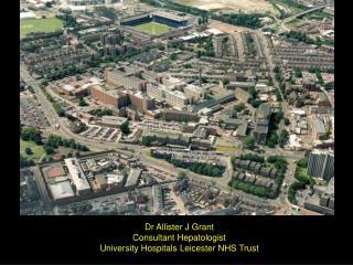 Dr Allister J Grant Consultant Hepatologist University Hospitals Leicester NHS Trust