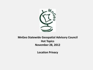 MnGeo  Statewide Geospatial Advisory  Council  Hot Topics November 28 ,  2012 Location Privacy