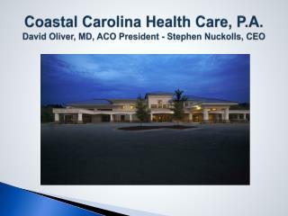 Coastal Carolina Health Care, P.A. David Oliver, MD, ACO President - Stephen Nuckolls, CEO