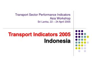 Transport Sector Performance Indicators Asia Workshop Sri Lanka, 22   24 April 2005