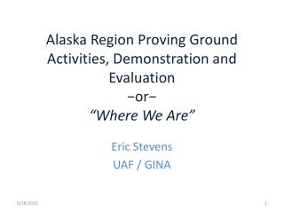 Alaska Region Proving Ground Activities, Demonstration and Evaluation ?or? �Where We Are�