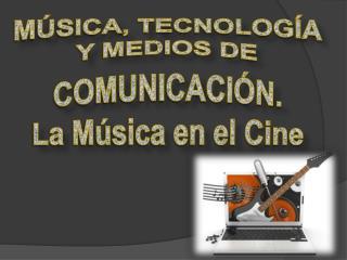 MÚSICA, TECNOLOGÍA  Y MEDIOS DE  COMUNICACIÓN. La Música en el Cine