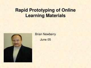 Rapid Prototyping of Online Learning Materials Brian Newberry June 05