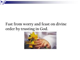 Fast from worry and feast on divine order by trusting in God.