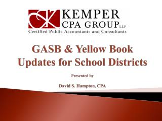 GASB & Yellow Book Updates for School Districts Presented by David S. Hampton, CPA