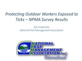 Protecting Outdoor Workers Exposed to Ticks – NPMA Survey Results Jim Fredericks