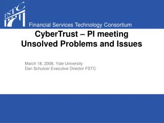 March 18, 2008, Yale University Dan Schutzer Executive Director FSTC