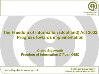 The Freedom of Information (Scotland) Act 2002 Progress towards implementation Claire Sigsworth