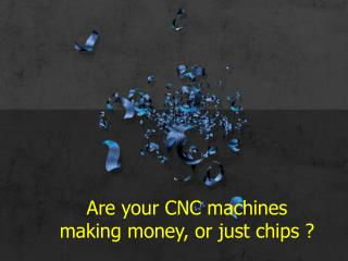 Are your CNC machines making money, or just chips ?