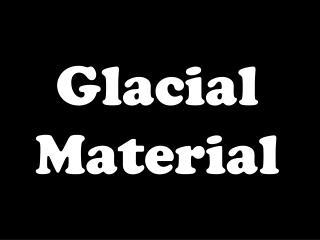 Glacial Material