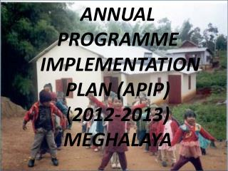 ANNUAL  PROGRAMME   IMPLEMENTATION  PLAN (APIP) ( 2012-2013) MEGHALAYA