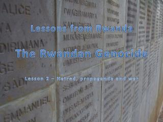 Lessons  from  R wanda The Rwandan Genocide Lesson 2 –  Hatred, propaganda and war