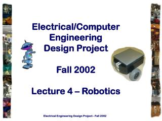 Electrical/Computer Engineering Design Project Fall 2002 Lecture 4 – Robotics