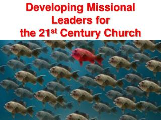 Developing Missional  Leaders for  the 21 st  Century Church