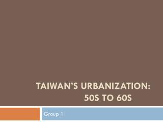 TAIWAN'S URBANIZATION:                      50S TO 60S